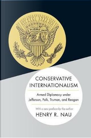 Conservative Internationalism by Henry R. Nau
