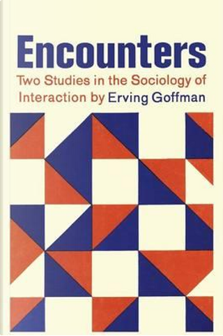 Encounters; Two Studies in the Sociology of Interaction by Erving Goffman