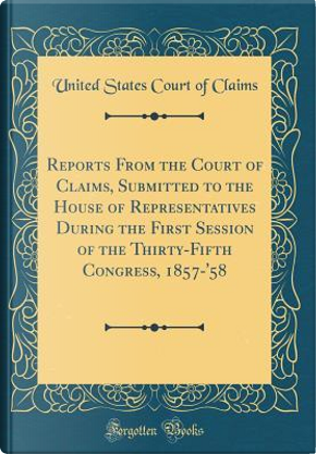 Reports From the Court of Claims, Submitted to the House of Representatives During the First Session of the Thirty-Fifth Congress, 1857-'58 (Classic Reprint) by United States Court of Claims