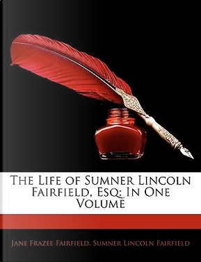 The Life of Sumner Lincoln Fairfield, Esq by Jane Frazee Fairfield