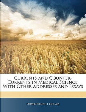 Currents and Counter-Currents in Medical Science by Oliver Wendell, Jr. Holmes
