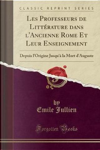 Les Professeurs de Littérature dans l'Ancienne Rome Et Leur Enseignement by Emile Jullien