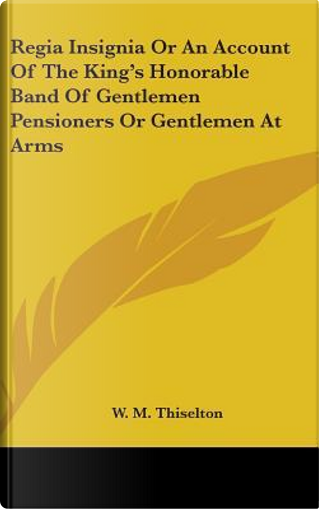 Regia Insignia Or An Account Of The King's Honorable Band Of Gentlemen Pensioners Or Gentlemen At Arms by W. M. Thiselton