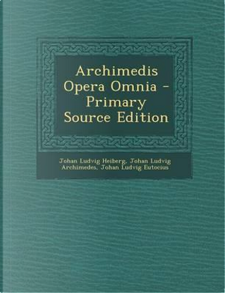 Archimedis Opera Omnia - Primary Source Edition by Johan Ludvig Heiberg