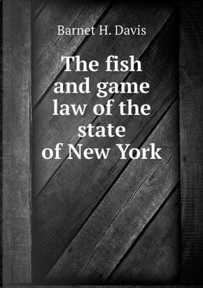 The Fish and Game Law of the State of New York by Barnet H Davis