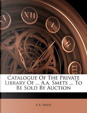 Catalogue of the Private Library of A.A. Smets to Be Sold by Auction by A A Smets