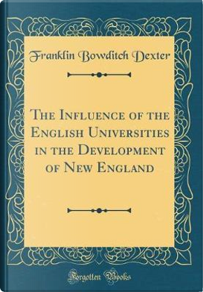 The Influence of the English Universities in the Development of New England (Classic Reprint) by Franklin Bowditch Dexter