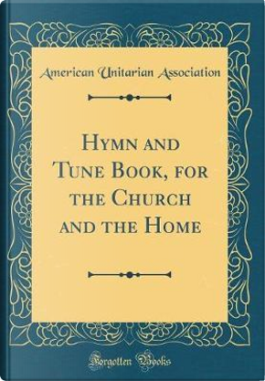 Hymn and Tune Book, for the Church and the Home (Classic Reprint) by American Unitarian Association