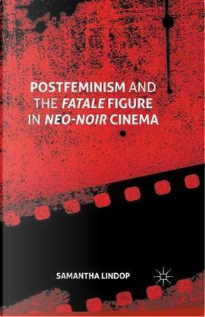 Postfeminism and the Fatale Figure in Neo-noir Cinema by Samantha Lindop
