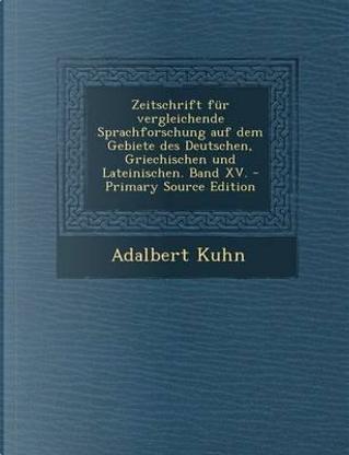 Zeitschrift Fur Vergleichende Sprachforschung Auf Dem Gebiete Des Deutschen, Griechischen Und Lateinischen. Band XV. - Primary Source Edition by Adalbert Kuhn