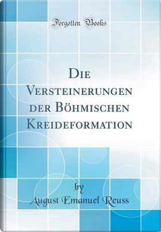 Die Versteinerungen der Böhmischen Kreideformation (Classic Reprint) by August Emanuel Reuss