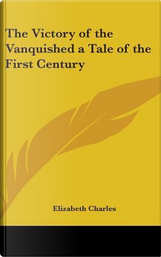 The Victory of the Vanquished a Tale of the First Century by Elizabeth Charles