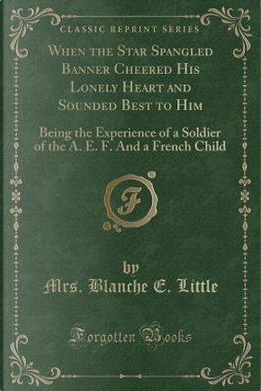 When the Star Spangled Banner Cheered His Lonely Heart and Sounded Best to Him by Mrs. Blanche E. Little
