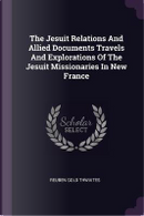 The Jesuit Relations and Allied Documents Travels and Explorations of the Jesuit Missionaries in New France by Reuben Gold Thwaites