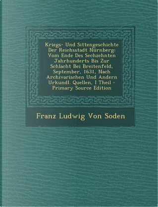 Kriegs- Und Sittengeschichte Der Reichsstadt Nurnberg by Franz Ludwig Von Soden