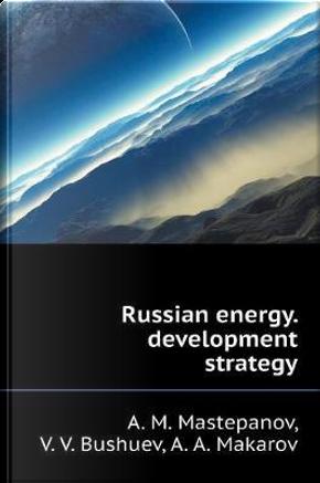Russian Energy. Development Strategy by A M Mastepanov