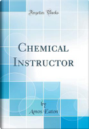 Chemical Instructor (Classic Reprint) by Amos Eaton