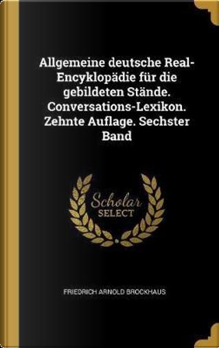 Allgemeine Deutsche Real-Encyklopädie Für Die Gebildeten Stände. Conversations-Lexikon. Zehnte Auflage. Sechster Band by Friedrich Arnold Brockhaus