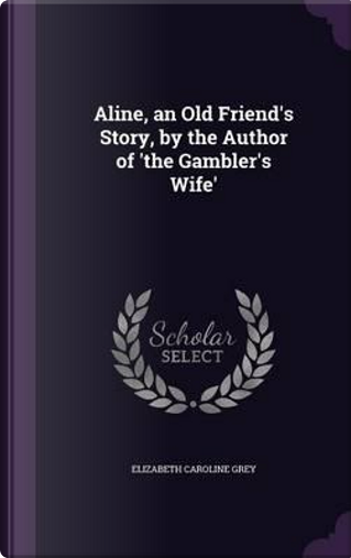 Aline, an Old Friend's Story, by the Author of 'The Gambler's Wife' by Elizabeth Caroline Grey