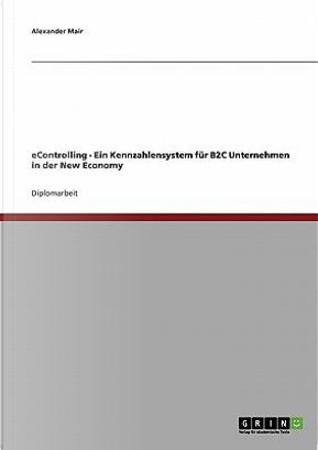 eControlling. Ein Kennzahlensystem für B2C Unternehmen in der New Economy by Alexander Mair