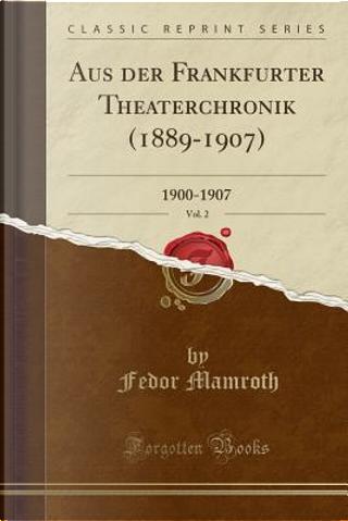 Aus der Frankfurter Theaterchronik (1889-1907), Vol. 2 by Fedor Mamroth