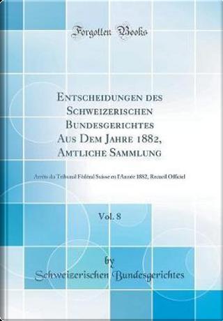 Entscheidungen des Schweizerischen Bundesgerichtes Aus Dem Jahre 1882, Amtliche Sammlung, Vol. 8 by Schweizerischen Bundesgerichtes