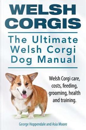 Welsh Corgis. The Ultimate Welsh Corgi Dog Manual. Welsh Corgi care, costs, feeding, grooming, health and training. by George Hoppendale