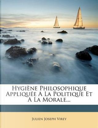 Hygiene Philosophique Appliquee a la Politique Et a la Morale... by Julien Joseph Virey
