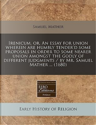 Irenicum, Or, an Essay for Union Wherein Are Humbly Tender'd Some Proposals in Order to Some Nearer Union Amongst the Godly of Different Judgments / By Mr. Samuel Mather ... (1680) by Samuel Mather