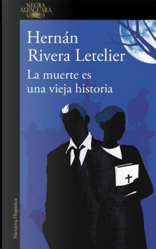 La muerte es una vieja historia / Death Is an Old Tale by Hernan Rivera Letelier
