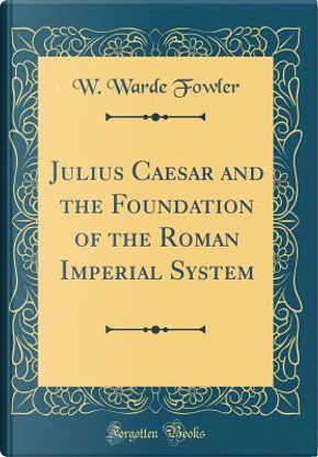 Julius Caesar and the Foundation of the Roman Imperial System (Classic Reprint) by W. Warde Fowler