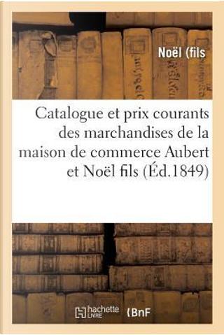 Catalogue et Prix Courants des Marchandises de la Maison de Commerce Aubert et Noël Fils by -