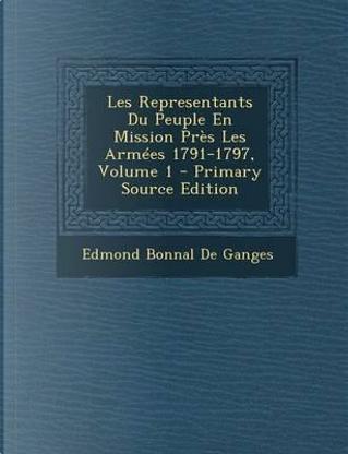 Les Representants Du Peuple En Mission Pres Les Armees 1791-1797, Volume 1 by Edmond Bonnal De Ganges