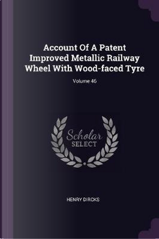 Account of a Patent Improved Metallic Railway Wheel with Wood-Faced Tyre; Volume 46 by Henry Dircks