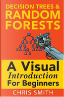 Decision Trees and Random Forests by Chris Smith