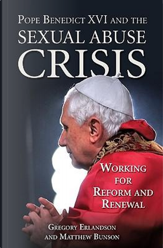 Pope Benedict XVI and the Sexual Abuse Crisis by Gregory Erlandson
