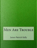 Men Are Trouble by James Patrick Kelly