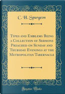 Types and Emblems Being a Collection of Sermons Preached on Sunday and Thursday Evenings at the Metropolitan Tabernacle (Classic Reprint) by C. H. Spurgeon