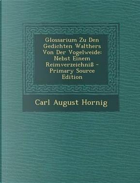 Glossarium Zu Den Gedichten Walthers Von Der Vogelweide, Nebst Einem Reimverzeichniss by C August Hornig