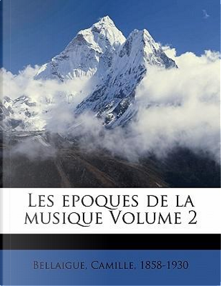 Les Epoques de La Musique Volume 2 by Camille Bellaigue
