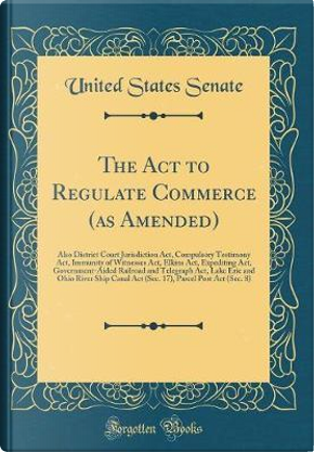 The Act to Regulate Commerce (as Amended) by United States Senate