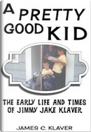 A Pretty Good Kid Early Life and Times of Jimmy Jake Klaver by James C. Klaver