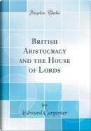 British Aristocracy and the House of Lords (Classic Reprint) by Edward Carpenter