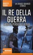 Il re della guerra. L'aquila perduta di Roma by Roberto Fabbri