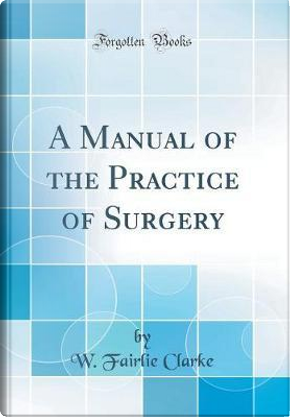 A Manual of the Practice of Surgery (Classic Reprint) by W. Fairlie Clarke