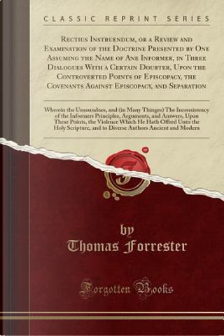 Rectius Instruendum, or a Review and Examination of the Doctrine Presented by One Assuming the Name of Ane Informer, in Three Dialogues With a Certain ... Against Episcopacy, and Separation by Thomas Forrester