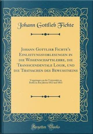 Johann Gottlieb Fichte's Einleitungsvorlesungen in die Wissenschaftslehre, die Transscendentale Logik, und die Thatsachen des Bewußtseins by Johann Gottlieb Fichte