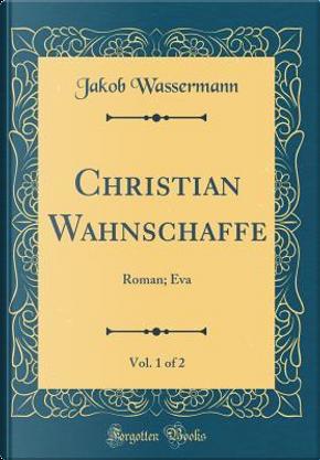 Christian Wahnschaffe, Vol. 1 of 2 by Jakob WASSERMANN