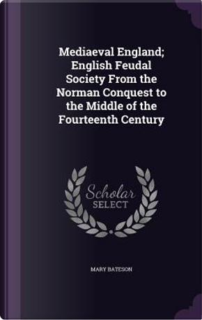 Mediaeval England; English Feudal Society from the Norman Conquest to the Middle of the Fourteenth Century by Mary Bateson