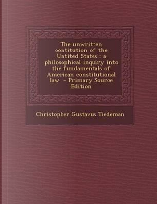 The Unwritten Contitution of the Untited States by Christopher Gustavus Tiedeman